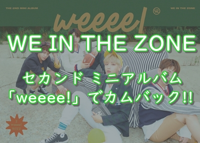 【WE IN THE ZONE】2ndミニアルバム「weeee!」リリースでカムバック~!