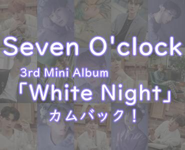【Seven O'clock】3rdミニアルバム「White Night」リースでカムバック~!