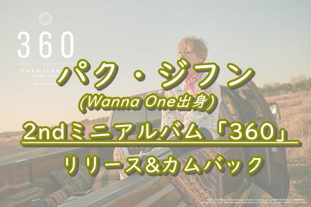 【パク・ジフン(Wanna One出身)】2ndミニアルバム「360」をリリースしカムバック!