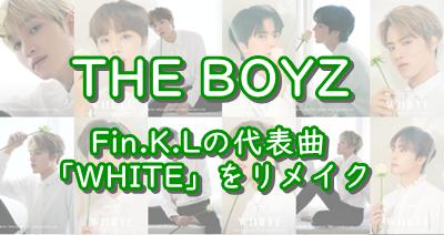 【THE BOYZ】Fin.K.Lのヒット曲「White」をカバー&リリース