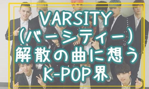 VARSITY(バーシティー)解散の曲に想うK-POP界