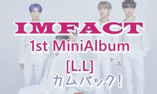 【IMFACT】1stミニアルバム[L.L]をリリースしてカムバック