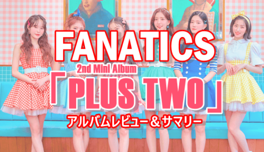 【FANATICS】2ndミニアルバム「PLUS TWO」アルバムサマリー
